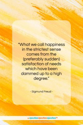 """Sigmund Freud quote: """"What we call happiness in the strictest…""""- at QuotesQuotesQuotes.com"""