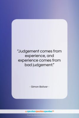 """Simon Bolivar quote: """"Judgement comes from experience, and experience comes…""""- at QuotesQuotesQuotes.com"""