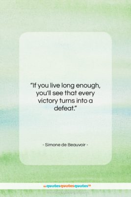 """Simone de Beauvoir quote: """"If you live long enough, you'll see…""""- at QuotesQuotesQuotes.com"""
