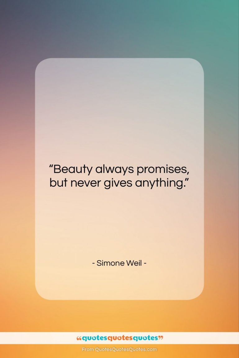 """Simone Weil quote: """"Beauty always promises, but never gives anything….""""- at QuotesQuotesQuotes.com"""