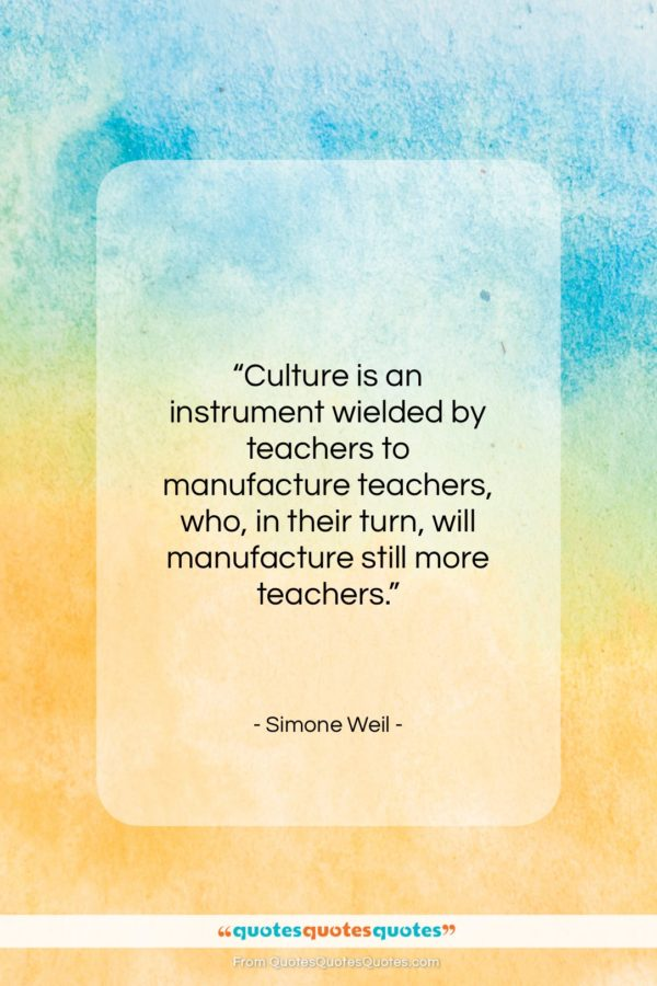 """Simone Weil quote: """"Culture is an instrument wielded by teachers…""""- at QuotesQuotesQuotes.com"""