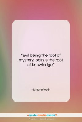 """Simone Weil quote: """"Evil being the root of mystery, pain…""""- at QuotesQuotesQuotes.com"""