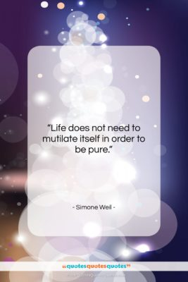 "Simone Weil quote: ""Life does not need to mutilate itself…""- at QuotesQuotesQuotes.com"