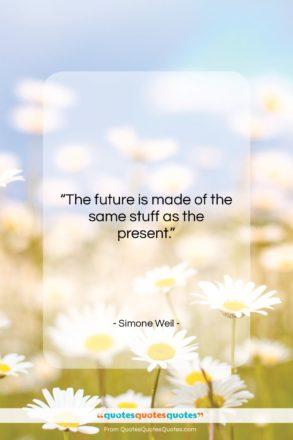 """Simone Weil quote: """"The future is made of the same…""""- at QuotesQuotesQuotes.com"""