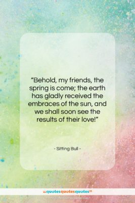 """Sitting Bull quote: """"Behold, my friends, the spring is come;…""""- at QuotesQuotesQuotes.com"""
