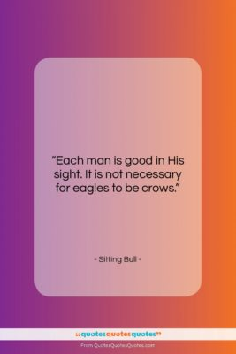 """Sitting Bull quote: """"Each man is good in His sight….""""- at QuotesQuotesQuotes.com"""