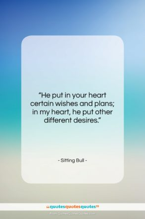 """Sitting Bull quote: """"He put in your heart certain wishes…""""- at QuotesQuotesQuotes.com"""
