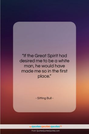 """Sitting Bull quote: """"If the Great Spirit had desired me…""""- at QuotesQuotesQuotes.com"""
