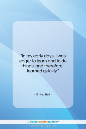 """Sitting Bull quote: """"In my early days, I was eager…""""- at QuotesQuotesQuotes.com"""