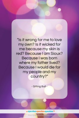 """Sitting Bull quote: """"Is it wrong for me to love…""""- at QuotesQuotesQuotes.com"""