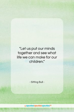 """Sitting Bull quote: """"Let us put our minds together and…""""- at QuotesQuotesQuotes.com"""