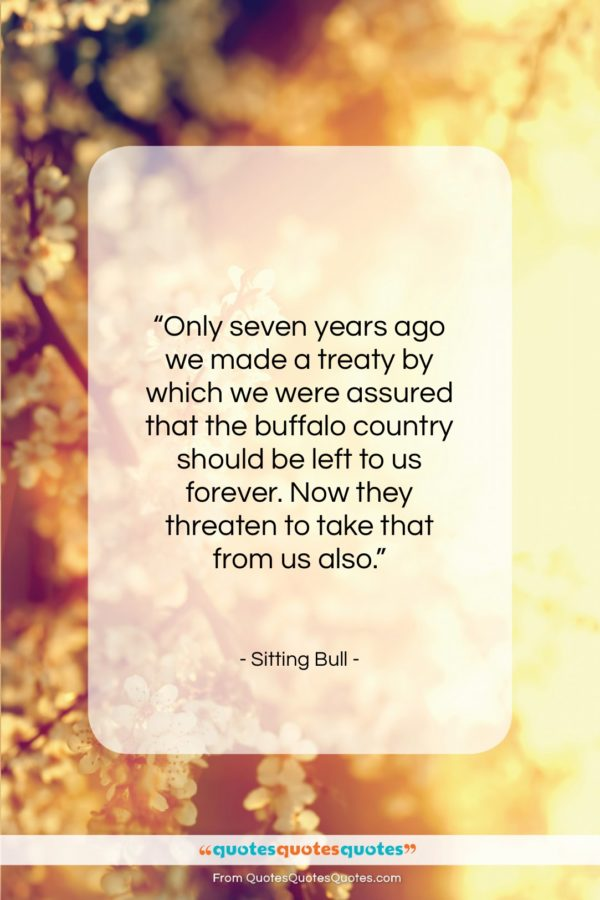 """Sitting Bull quote: """"Only seven years ago we made a…""""- at QuotesQuotesQuotes.com"""