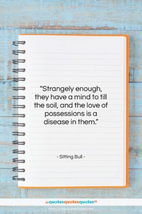 """Sitting Bull quote: """"Strangely enough, they have a mind to…""""- at QuotesQuotesQuotes.com"""