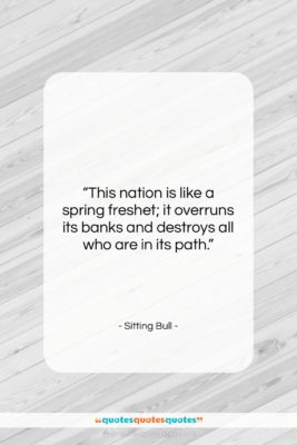 """Sitting Bull quote: """"This nation is like a spring freshet;…""""- at QuotesQuotesQuotes.com"""