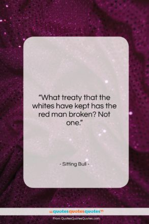 """Sitting Bull quote: """"What treaty that the whites have kept…""""- at QuotesQuotesQuotes.com"""