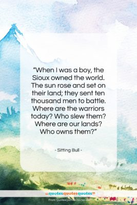 """Sitting Bull quote: """"When I was a boy, the Sioux…""""- at QuotesQuotesQuotes.com"""
