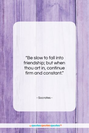 """Socrates quote: """"Be slow to fall into friendship; but…""""- at QuotesQuotesQuotes.com"""