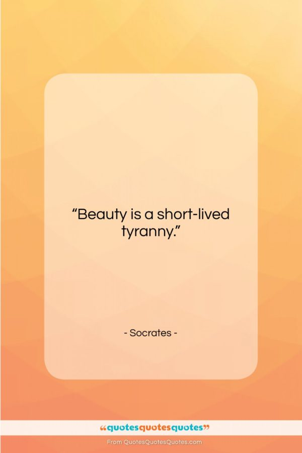 "Socrates quote: ""Beauty is a short-lived tyranny…""- at QuotesQuotesQuotes.com"
