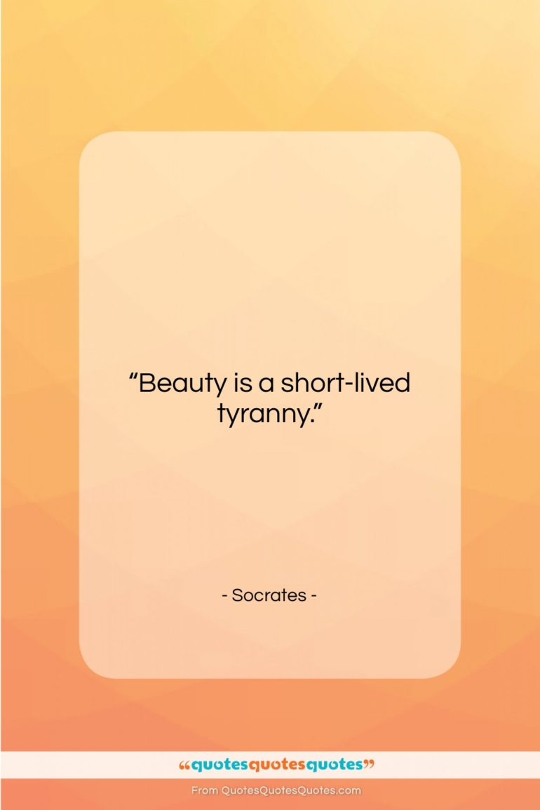 """Socrates quote: """"Beauty is a short-lived tyranny…""""- at QuotesQuotesQuotes.com"""