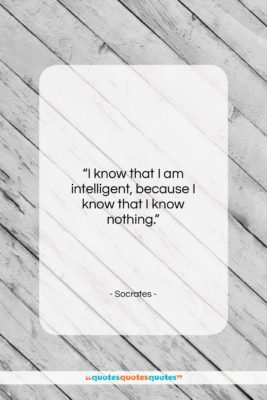 "Socrates quote: ""I know that I am intelligent, because…""- at QuotesQuotesQuotes.com"