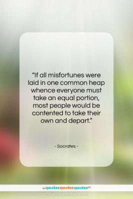 """Socrates quote: """"If all misfortunes were laid in one…""""- at QuotesQuotesQuotes.com"""