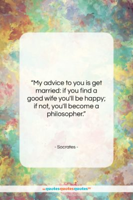 "Socrates quote: ""My advice to you is get married:…""- at QuotesQuotesQuotes.com"