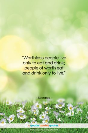 """Socrates quote: """"Worthless people live only to eat and…""""- at QuotesQuotesQuotes.com"""