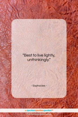 """Sophocles quote: """"Best to live lightly, unthinkingly….""""- at QuotesQuotesQuotes.com"""