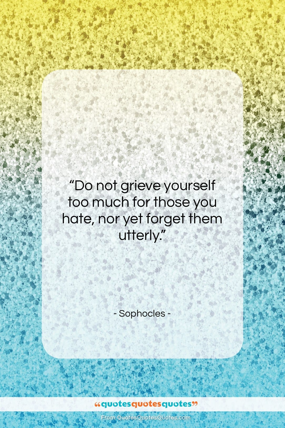 """Sophocles quote: """"Do not grieve yourself too much for…""""- at QuotesQuotesQuotes.com"""