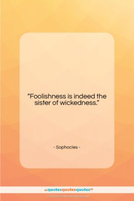 """Sophocles quote: """"Foolishness is indeed the sister of wickedness….""""- at QuotesQuotesQuotes.com"""