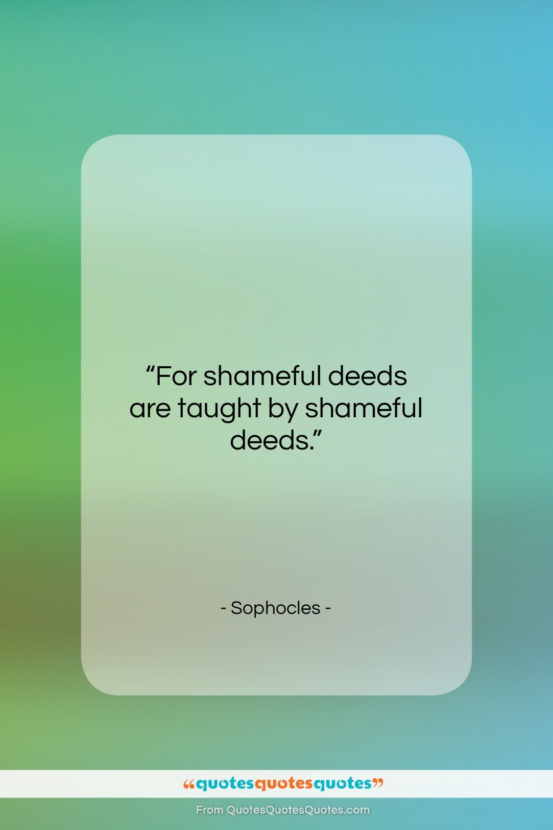 """Sophocles quote: """"For shameful deeds are taught by shameful…""""- at QuotesQuotesQuotes.com"""