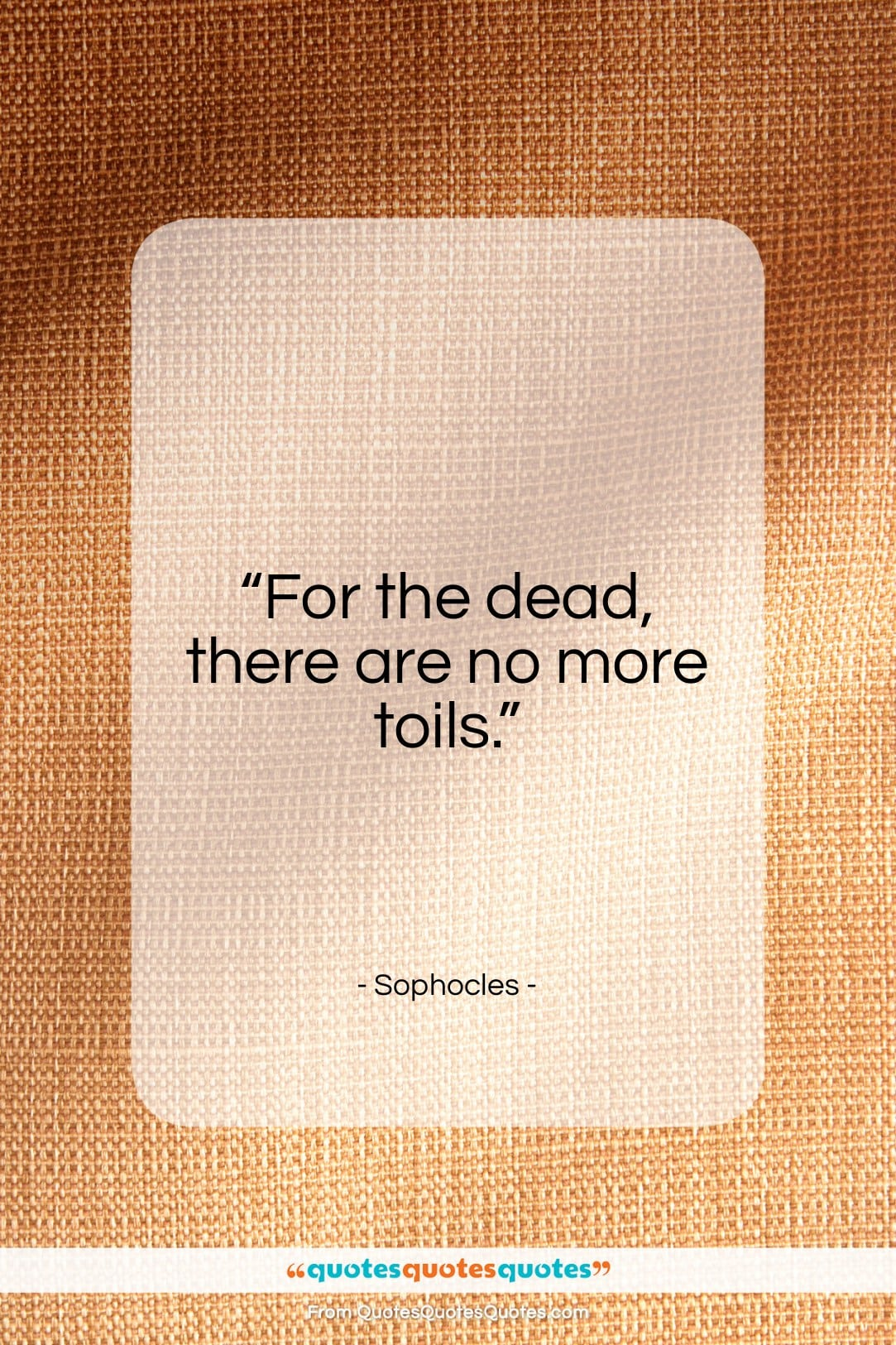 """Sophocles quote: """"For the dead, there are no more.""""- at QuotesQuotesQuotes.com"""