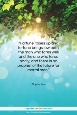 "Sophocles quote: ""Fortune raises up and fortune brings low…""- at QuotesQuotesQuotes.com"