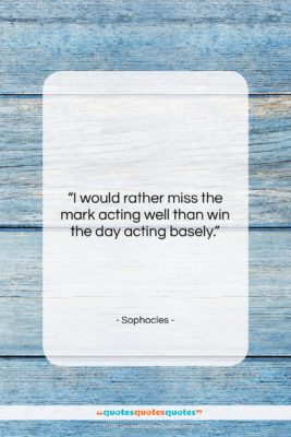 """Sophocles quote: """"I would rather miss the mark acting…""""- at QuotesQuotesQuotes.com"""