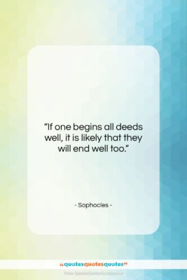 """Sophocles quote: """"If one begins all deeds well, it…""""- at QuotesQuotesQuotes.com"""