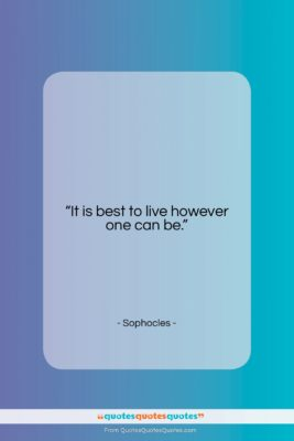 """Sophocles quote: """"It is best to live however one…""""- at QuotesQuotesQuotes.com"""