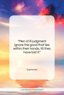 """Sophocles quote: """"Men of ill judgment ignore the good…""""- at QuotesQuotesQuotes.com"""