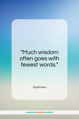 """Sophocles quote: """"Much wisdom often goes with fewest words.""""- at QuotesQuotesQuotes.com"""