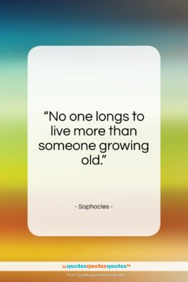 """Sophocles quote: """"No one longs to live more than someone growing old.""""- at QuotesQuotesQuotes.com"""