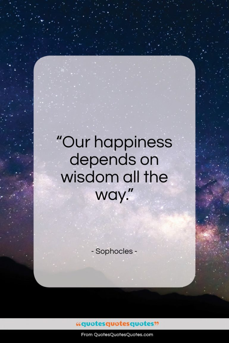 """Sophocles quote: """"Our happiness depends on wisdom all the way.""""- at QuotesQuotesQuotes.com"""