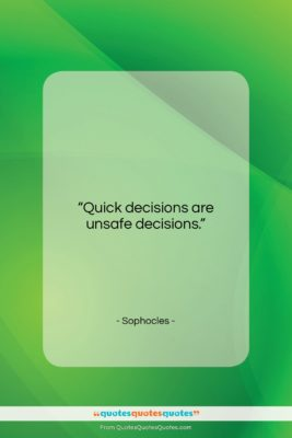 "Sophocles quote: ""Quick decisions are unsafe decisions….""- at QuotesQuotesQuotes.com"