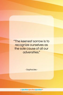 """Sophocles quote: """"The keenest sorrow is to recognize ourselves…""""- at QuotesQuotesQuotes.com"""