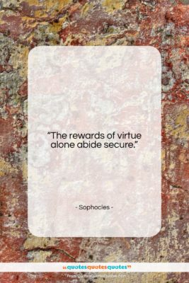 "Sophocles quote: ""The rewards of virtue alone abide secure….""- at QuotesQuotesQuotes.com"