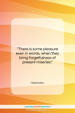 "Sophocles quote: ""There is some pleasure even in words,…""- at QuotesQuotesQuotes.com"