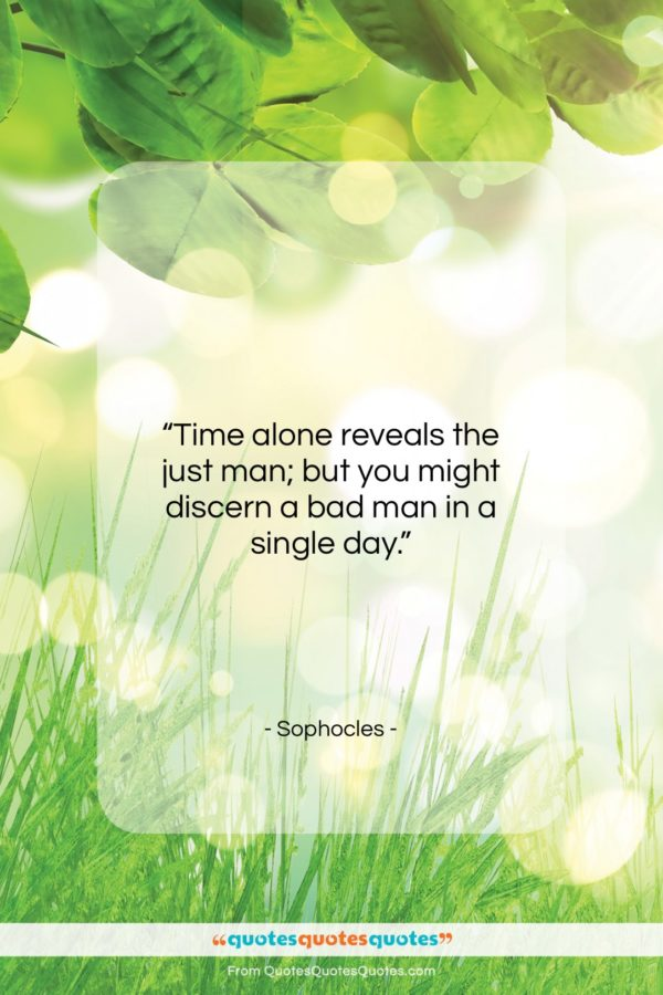 """Sophocles quote: """"Time alone reveals the just man; but…""""- at QuotesQuotesQuotes.com"""