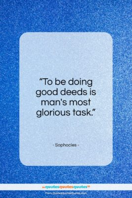"""Sophocles quote: """"To be doing good deeds is man's most glorious task.""""- at QuotesQuotesQuotes.com"""