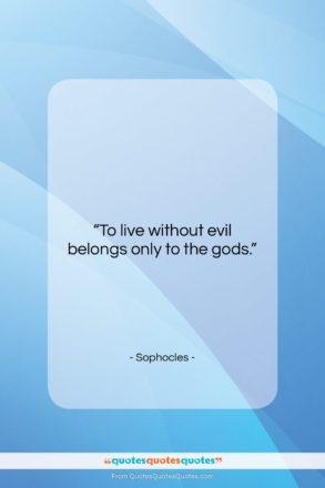 "Sophocles quote: ""To live without evil belongs only to…""- at QuotesQuotesQuotes.com"