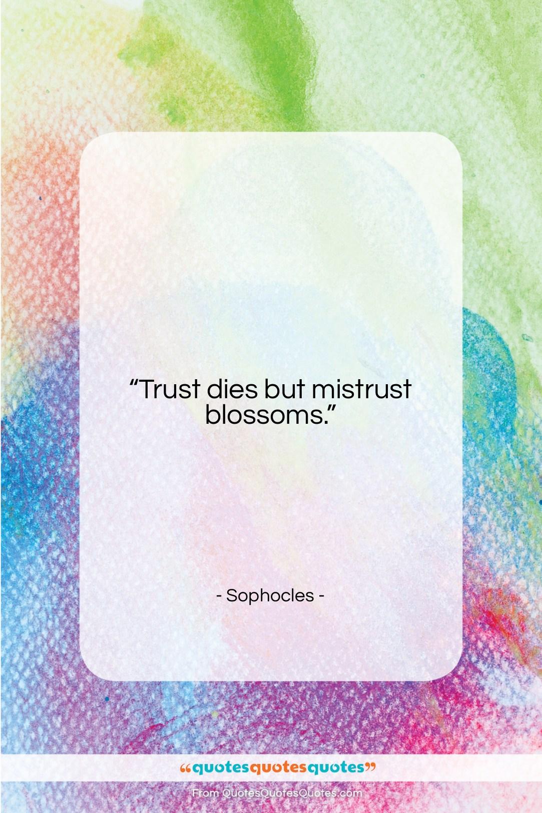 "Sophocles quote: ""Trust dies but mistrust blossoms….""- at QuotesQuotesQuotes.com"