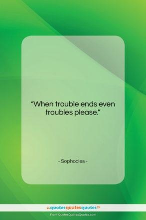 """Sophocles quote: """"When trouble ends even troubles please….""""- at QuotesQuotesQuotes.com"""