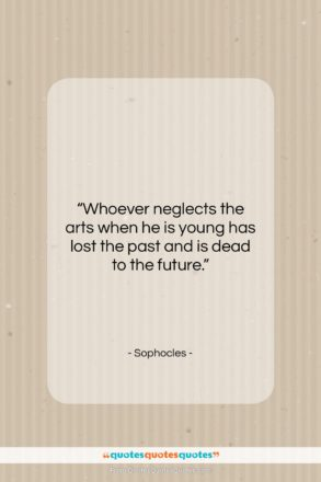 """Sophocles quote: """"Whoever neglects the arts when he is…""""- at QuotesQuotesQuotes.com"""
